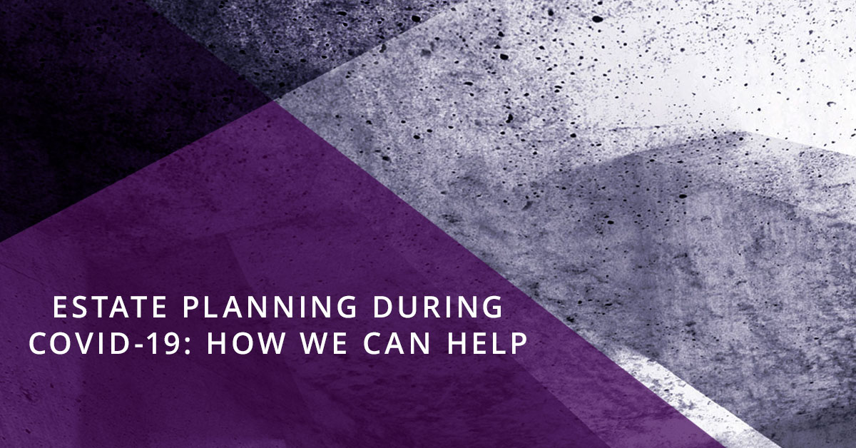 Estate Planning During COVID-19: How We Can Help