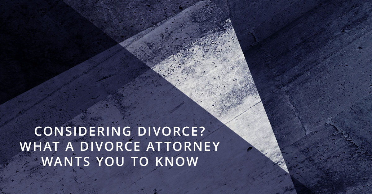 Considering Divorce? What a Divorce Attorney Wants You to Know