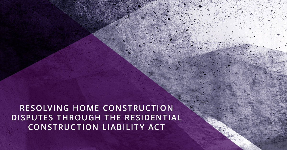 Resolving Home Construction Disputes Through the Residential Construction Liability Act